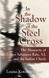 In the Shadow of the Steel Cross: The Massacre of Father Sebastien Rale, S.J. and the Indian Chiefs cover