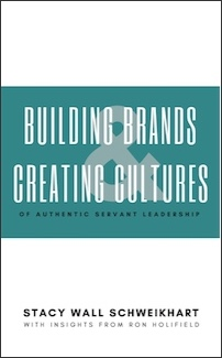 Building Brands & Creating Cultures of Authentic Servant Leadership by Stacy Wall Schweikhart
