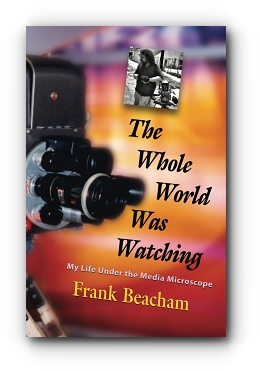 The Whole World Was Watching: My Life Under the Media Microscope by Frank Beacham