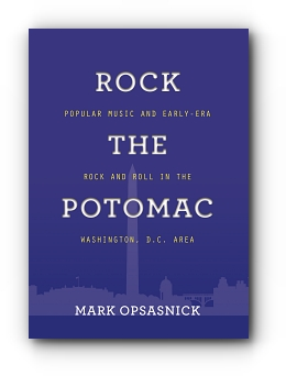Rock the Potomac: Popular Music and Early-Era Rock and Roll in the Washington, D.C. Area by Mark Opsasnick