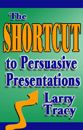 The Shortcut to Persuasive Presentations by Larry Tracy