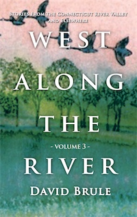 WEST ALONG THE RIVER 3: Stories from the Connecticut River Valley and Elsewhere by David Brule