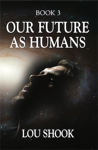 OUR FUTURE AS HUMANS by Lou Shook