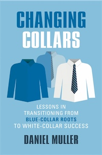 CHANGING COLLARS: Lessons in Transitioning from Blue-Collar Roots to White-Collar Success by Daniel Muller
