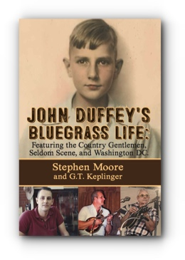 JOHN DUFFEY'S BLUEGRASS LIFE: FEATURING THE COUNTRY GENTLEMEN, SELDOM SCENE, AND WASHINGTON, D.C. - Second Edition by STEPHEN MOORE and G.T. KEPLINGER. Foreword by TOM GRAY