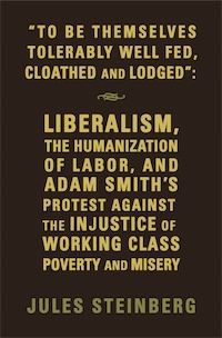 """To Be Themselves Tolerably Well Fed, Cloathed and Lodged"":  Liberalism, The Humanization of Labor, and Adam Smith's Protest Against the Injustice of Working Class Poverty and Misery by Jules Steinberg"