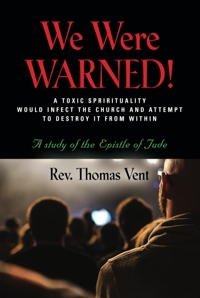 WE WERE WARNED!: A TOXIC SPIRITUALITY WOULD INFECT THE CHURCH AND ATTEMPT TO DESTROY IT FROM WITHIN - A study of the Epistle of Jude by Rev. Thomas Vent