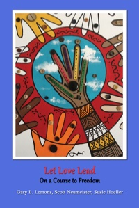 Let Love Lead on a Course to Freedom by Gary L. Lemons PhD, Scott Neumeister PhD & Susie L. Hoeller