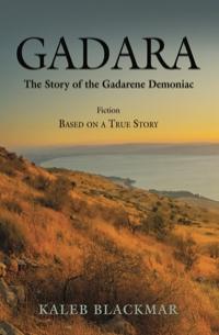 GADARA: The Story of the Gadarene Demoniac by Kaleb Blackmar
