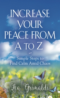Increase Your Peace from A to Z: Simple Steps to Find Calm Amid Chaos by Lea Grimaldi