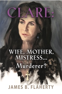 CLARE: WIFE, MOTHER, MISTRESS... MURDERER? by James B. Flaherty