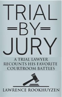 TRIAL BY JURY: A Trial Lawyer Recounts His Favorite Courtroom Battles by Lawrence Rookhuyzen
