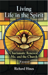 Living Life in the Spirit: Charismatic Renewal, Me, and the Church - a Memoir by Richard Hines
