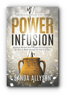 POWER INFUSION: Spiritual Warfare That Changes Everything and the Joys in Battle through the God of Victory by Sanda Allyson