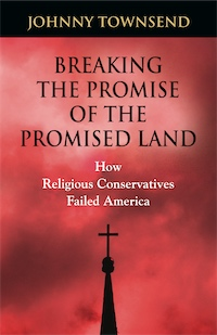 Breaking the Promise of the Promised Land: How Religious Conservatives Failed America by Johnny Townsend