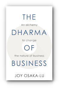 The Dharma of Business: An alchemy to change the nature of business by Joy Osaka-Lu