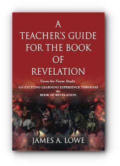 A TEACHER'S GUIDE FOR THE BOOK OF REVELATION: VERSE -BY- VERSE STUDY - AN EXCITING LEARNING EXPERIENCE THROUGH THE BOOK OF REVELATION by JAMES A. LOWE