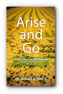Arise and Go: Serving the Lord with Gladness – A Journey in Developing a Heart for Outreach by Dr. Ronald E. Bell II