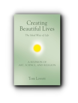 Creating Beautiful Lives: The Ideal Way of Life - A Reunion of Art, Science, and Religion by Tom Lovett