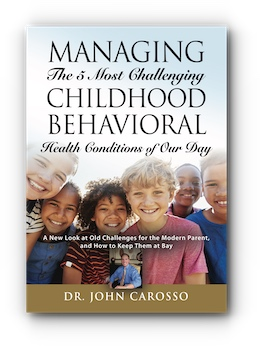 Managing The 5 Most Challenging Childhood Behavioral Health Conditions Of Our Day: A New Look at Old Challenges for the Modern Parent, and How to Keep Them at Bay by Dr. John Carosso