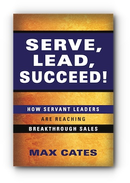 Serve, Lead, Succeed!: How Servant Leaders Are Reaching Breakthrough Sales by Max Cates