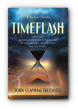 TIMEFLASH: HOW FAST THE MOMENTOUS EVENTS TRANSPIRE IN THE LIFETIME OF ONE MAN AND HIS FAMILY by JOHN CLAPHAM TRUESDELL