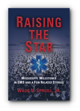 Raising the Star, Mississippi Milestones in EMS and A Few Related Stories by Wade N. Spruill, Jr.