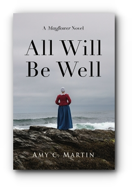 All Will Be Well: A Mayflower Novel by Amy C. Martin