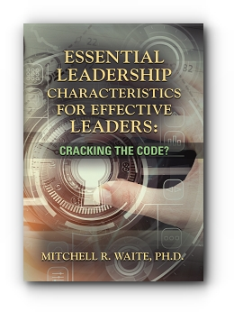 ESSENTIAL LEADERSHIP CHARACTERISTICS FOR EFFECTIVE LEADERS: CRACKING THE CODE? by Mitchell R. Waite, Ph.D.