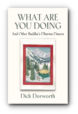 WHAT ARE YOU DOING? And Other Buddha's Dharma Dances by Dick Dorworth