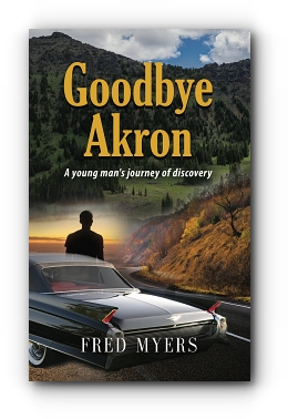 Goodbye Akron: A Young Man's Journey of Discovery by Fred Myers
