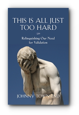 This Is All Just Too Hard: Relinquishing Our Need for Validation by Johnny Townsend