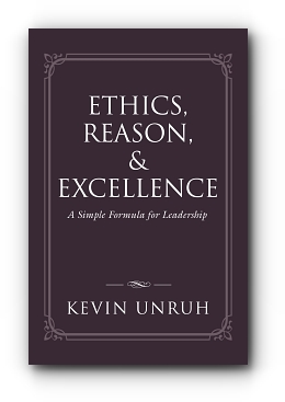Ethics, Reason, & Excellence: A Simple Formula for Leadership by Kevin Unruh