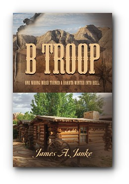 B Troop: One wrong word turned a Dakota winter into hell. by James A. Janke