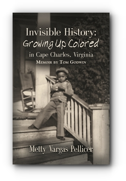 Invisible History: Growing Up Colored in Cape Charles, Virginia by A Memoir by Tom Godwin, As Told To Metty Vargas Pellicer