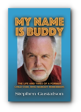 MY NAME IS BUDDY: THE LIFE AND TIMES OF A FORMER CHILD STAR, WHO NOBODY REMEMBERS. by Stephen Gustafson