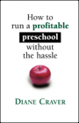 How To Run A Profitable Preschool Without The Hassle by Diane S. Craver
