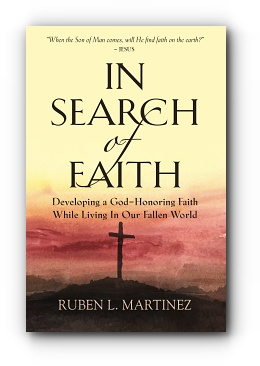 In Search of Faith: Developing a God-Honoring Faith While Living In Our Fallen World by Ruben L. Martinez