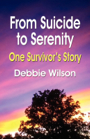 FROM SUICIDE TO SERENITY: One Survivor's Story by Deborah Wilson