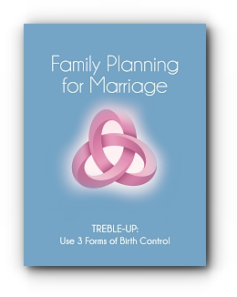 FAMILY PLANNING FOR MARRIAGE: TREBLE-UP USE THREE FORMS OF BIRTH CONTROL by Treble-Up