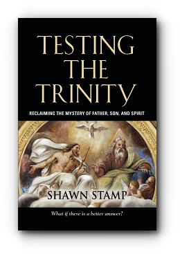 Testing the Trinity: Reclaiming the Mystery of Father, Son, and Spirit by Shawn Stamp