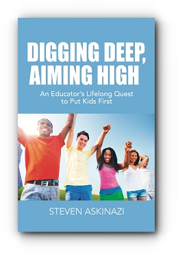 DIGGING DEEP, AIMING HIGH: An Educator's Lifelong Quest to Put Kids First by Steven Askinazi