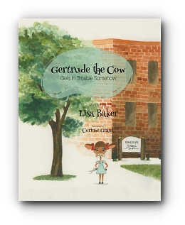 Gertrude the Cow Gets In Trouble Somehow by Lisa Baker, Illustrated by Corinne Grant