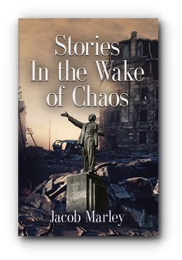 Stories In the Wake of Chaos by Jacob Marley