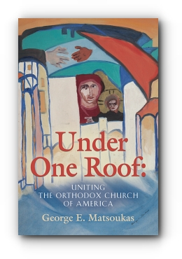 Under One Roof: Uniting the Orthodox Church of America by George E. Matsoukas