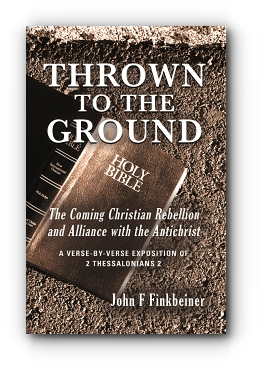 THROWN TO THE GROUND: THE COMING CHRISTIAN REBELLION AND ALLIANCE WITH THE ANTICHRIST by John F Finkbeiner