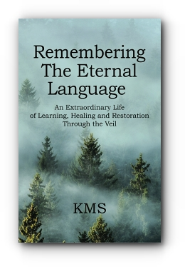 REMEMBERING THE ETERNAL LANGUAGE: AN EXTRAORDINARY LIFE OF LEARNING, HEALING AND RESTORATION THROUGH THE VEIL by KMS