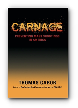 CARNAGE: Preventing Mass Shootings in America by Thomas Gabor
