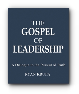 THE GOSPEL OF LEADERSHIP: A DIALOGUE IN THE PURSUIT OF TRUTH by RYAN KRUPA