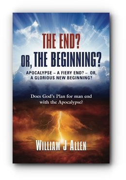 THE END? OR, THE BEGINNING?: APOCALYPSE - A FIERY END? - OR, A GLORIOUS NEW BEGINNING? by William J Allen